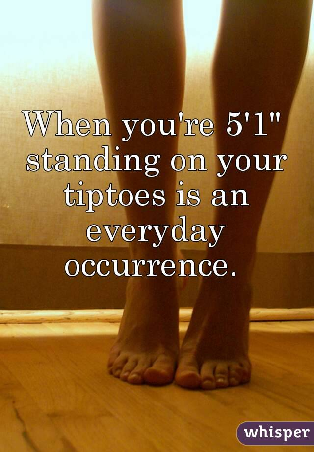 "When you're 5'1"" standing on your tiptoes is an everyday occurrence."