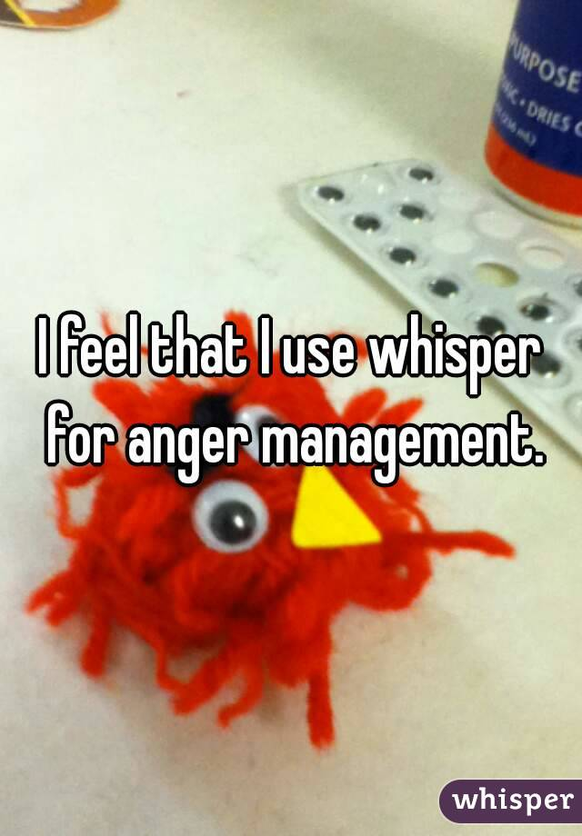 I feel that I use whisper for anger management.