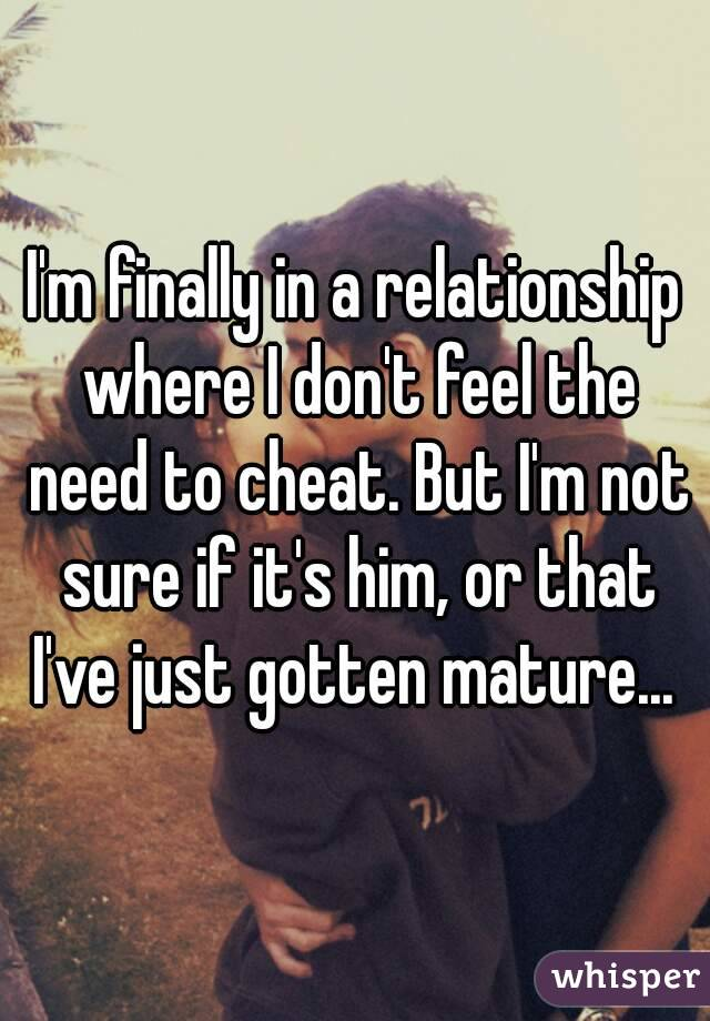 I'm finally in a relationship where I don't feel the need to cheat. But I'm not sure if it's him, or that I've just gotten mature...