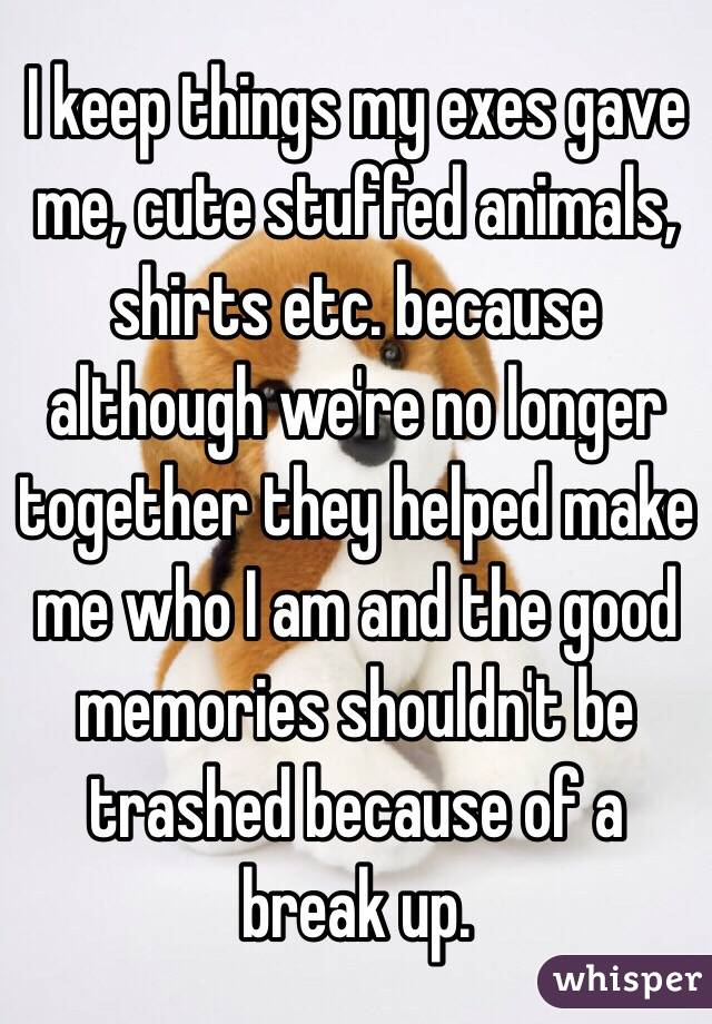 I keep things my exes gave me, cute stuffed animals, shirts etc. because although we're no longer together they helped make me who I am and the good memories shouldn't be trashed because of a break up.