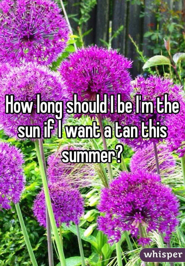 How long should I be I'm the sun if I want a tan this summer?