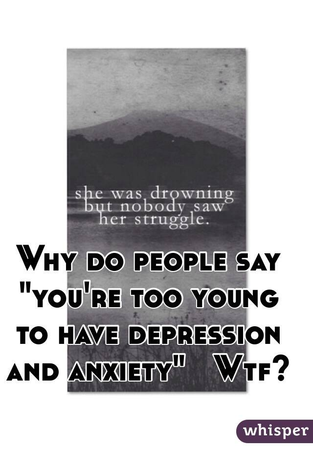 """Why do people say """"you're too young to have depression and anxiety""""   Wtf?"""