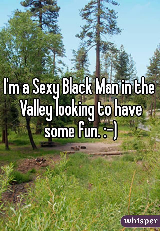 I'm a Sexy Black Man in the Valley looking to have some fun. :-)