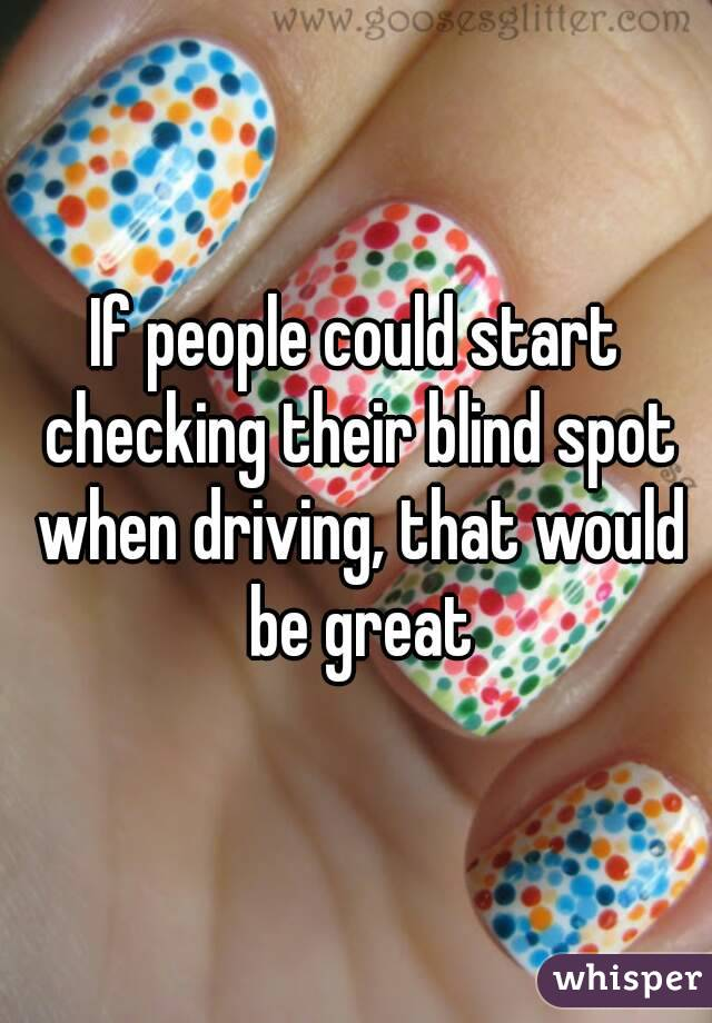If people could start checking their blind spot when driving, that would be great