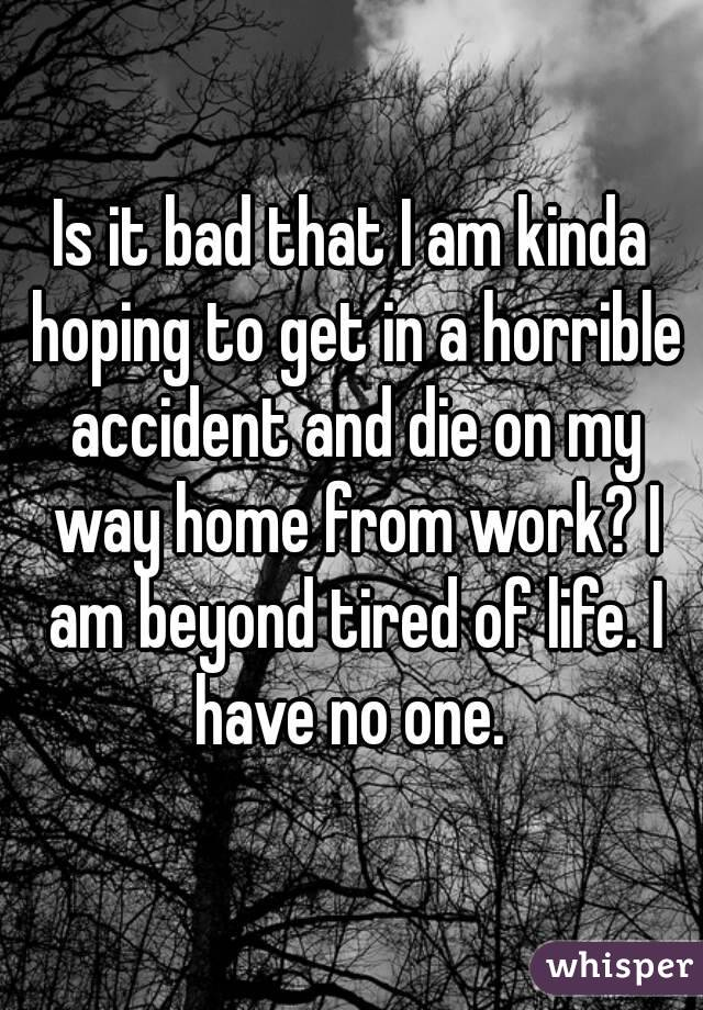 Is it bad that I am kinda hoping to get in a horrible accident and die on my way home from work? I am beyond tired of life. I have no one.