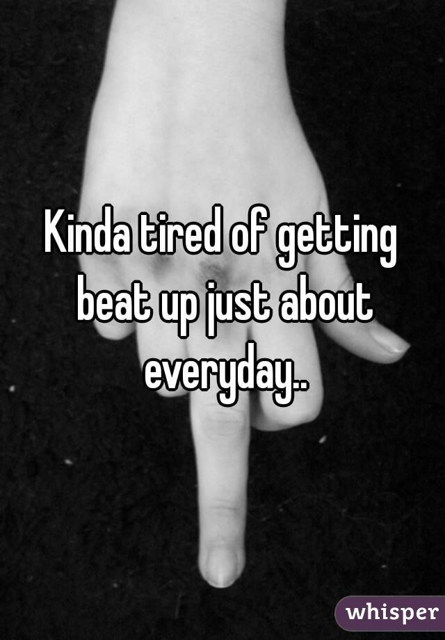 Kinda tired of getting beat up just about everyday..