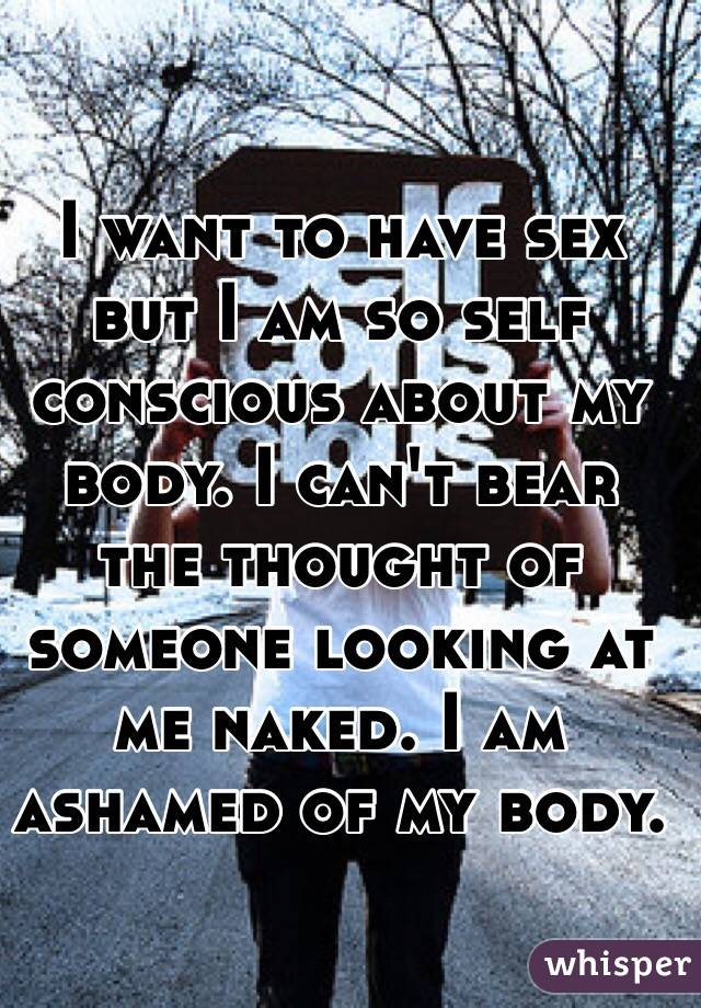 I want to have sex but I am so self conscious about my body. I can't bear the thought of someone looking at me naked. I am ashamed of my body.
