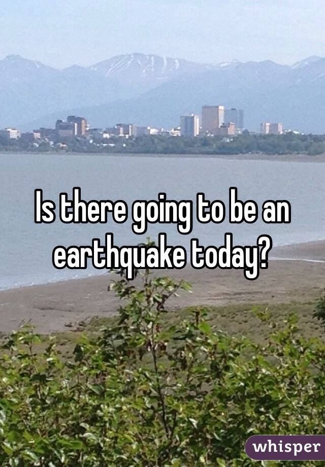 Is there going to be an earthquake today?