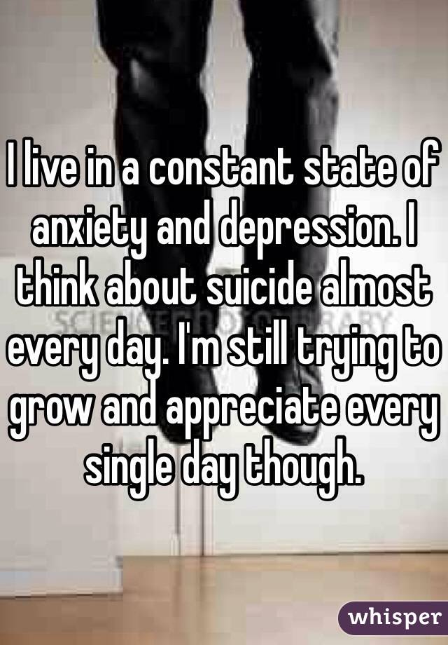 I live in a constant state of anxiety and depression. I think about suicide almost every day. I'm still trying to grow and appreciate every single day though.