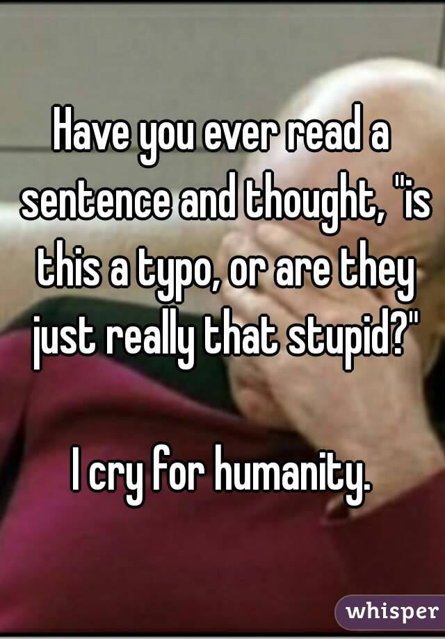 """Have you ever read a sentence and thought, """"is this a typo, or are they just really that stupid?""""  I cry for humanity."""