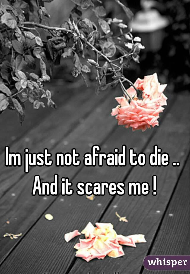 Im just not afraid to die ..  And it scares me !
