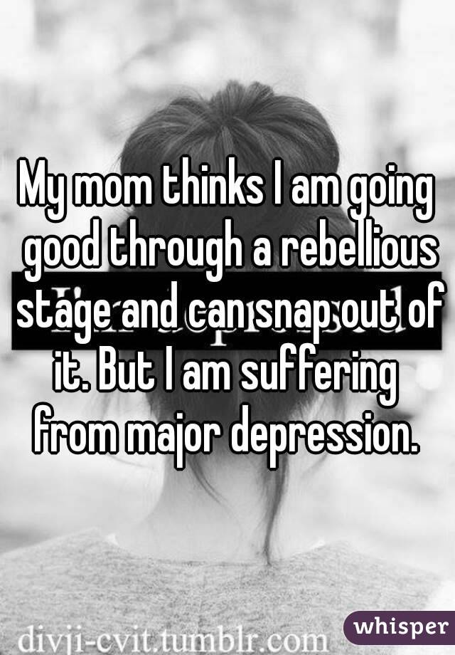 My mom thinks I am going good through a rebellious stage and can snap out of it. But I am suffering  from major depression.