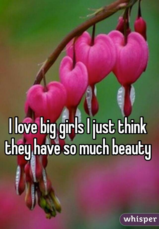 I love big girls I just think they have so much beauty