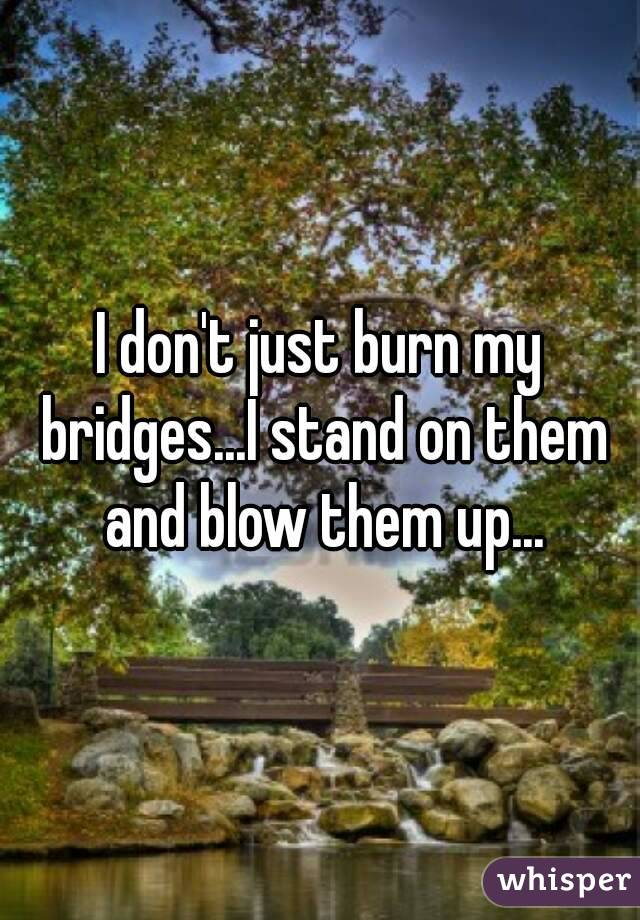 I don't just burn my bridges...I stand on them and blow them up...
