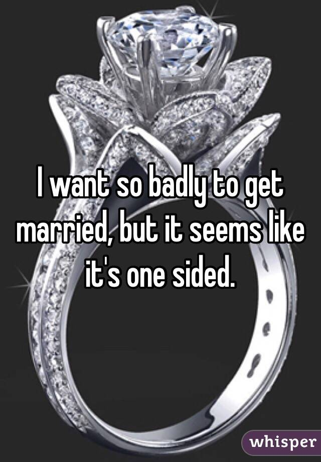 I want so badly to get married, but it seems like it's one sided.