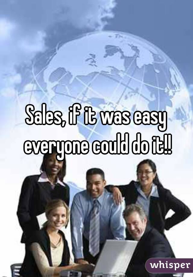 Sales, if it was easy everyone could do it!!