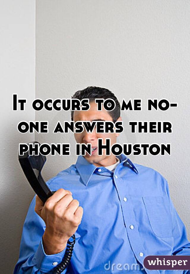 It occurs to me no-one answers their phone in Houston
