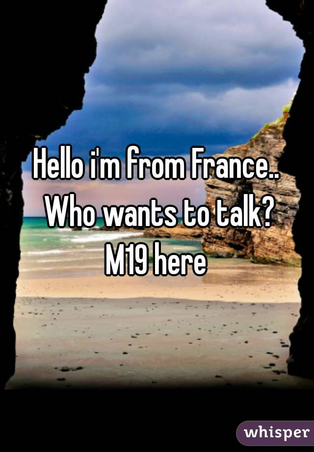 Hello i'm from France.. Who wants to talk? M19 here