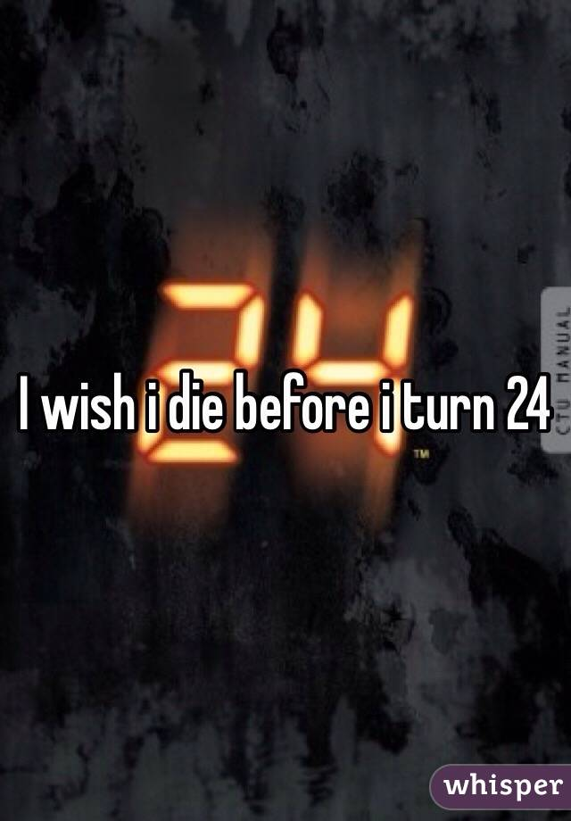I wish i die before i turn 24