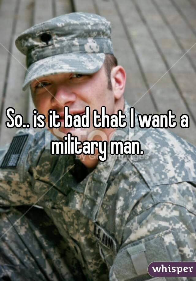So.. is it bad that I want a military man.