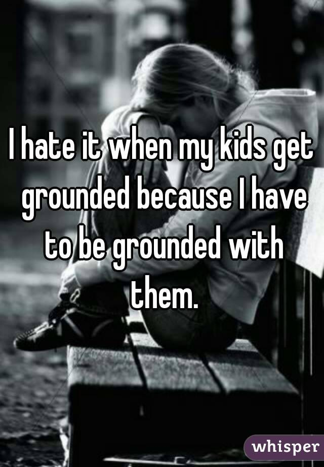 I hate it when my kids get grounded because I have to be grounded with them.