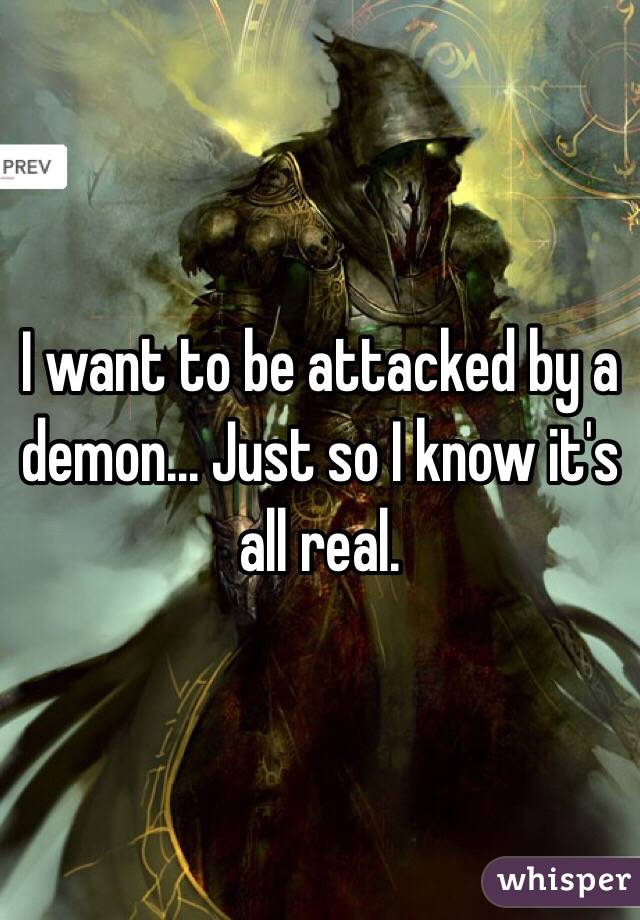 I want to be attacked by a demon... Just so I know it's all real.