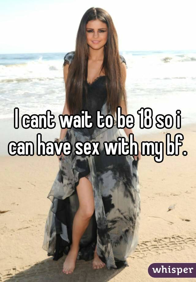 I cant wait to be 18 so i can have sex with my bf.