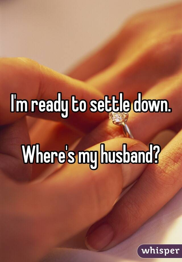 I'm ready to settle down.   Where's my husband?