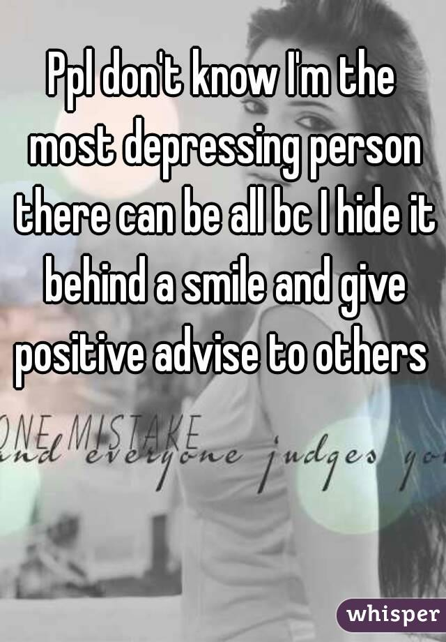 Ppl don't know I'm the most depressing person there can be all bc I hide it behind a smile and give positive advise to others