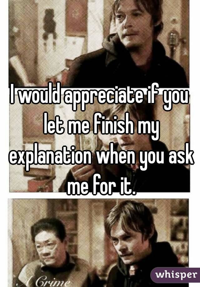 I would appreciate if you let me finish my explanation when you ask me for it.