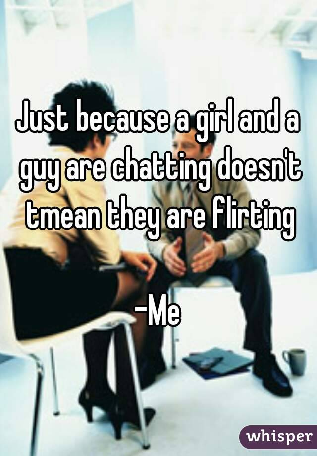 Just because a girl and a guy are chatting doesn't tmean they are flirting  -Me