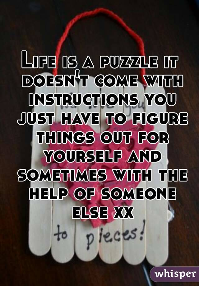 Life is a puzzle it doesn't come with instructions you just have to figure things out for yourself and sometimes with the help of someone else xx