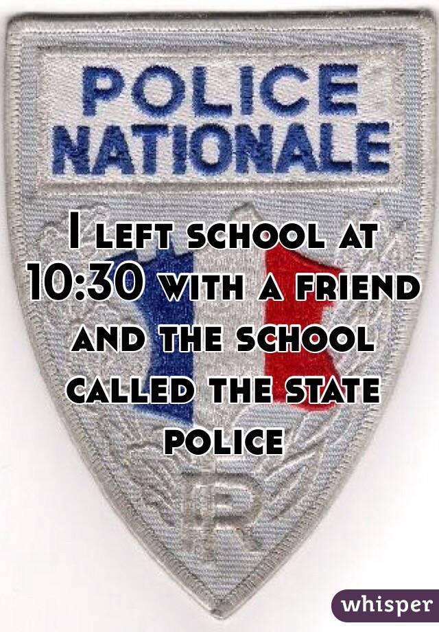 I left school at 10:30 with a friend and the school called the state police
