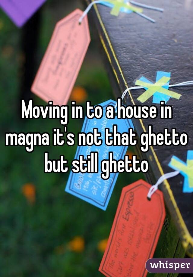 Moving in to a house in magna it's not that ghetto but still ghetto