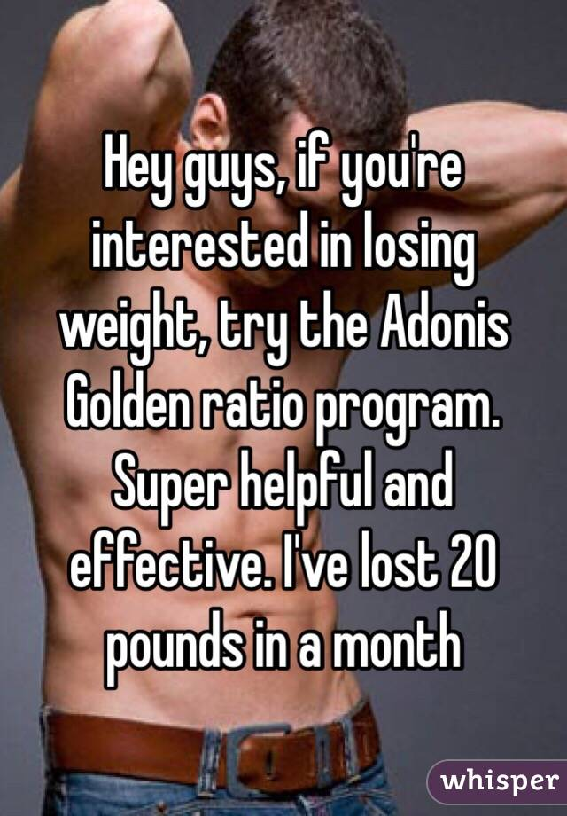 Hey guys, if you're interested in losing weight, try the Adonis Golden ratio program. Super helpful and effective. I've lost 20 pounds in a month