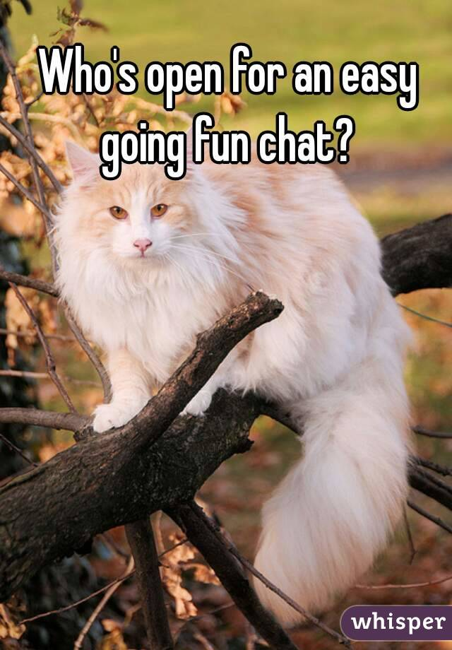 Who's open for an easy going fun chat?
