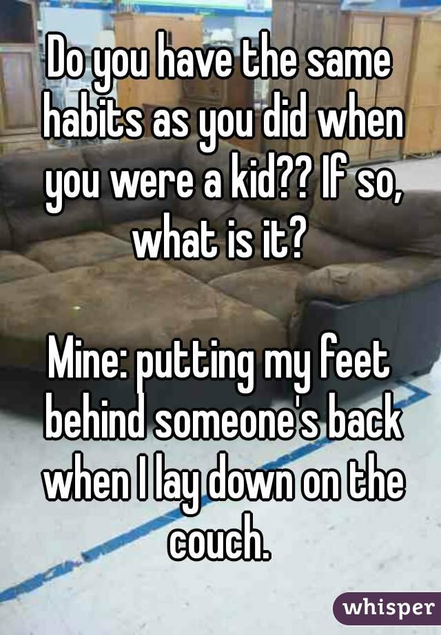 Do you have the same habits as you did when you were a kid?? If so, what is it?   Mine: putting my feet behind someone's back when I lay down on the couch.