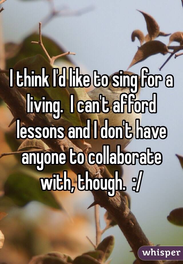 I think I'd like to sing for a living.  I can't afford lessons and I don't have anyone to collaborate with, though.  :/