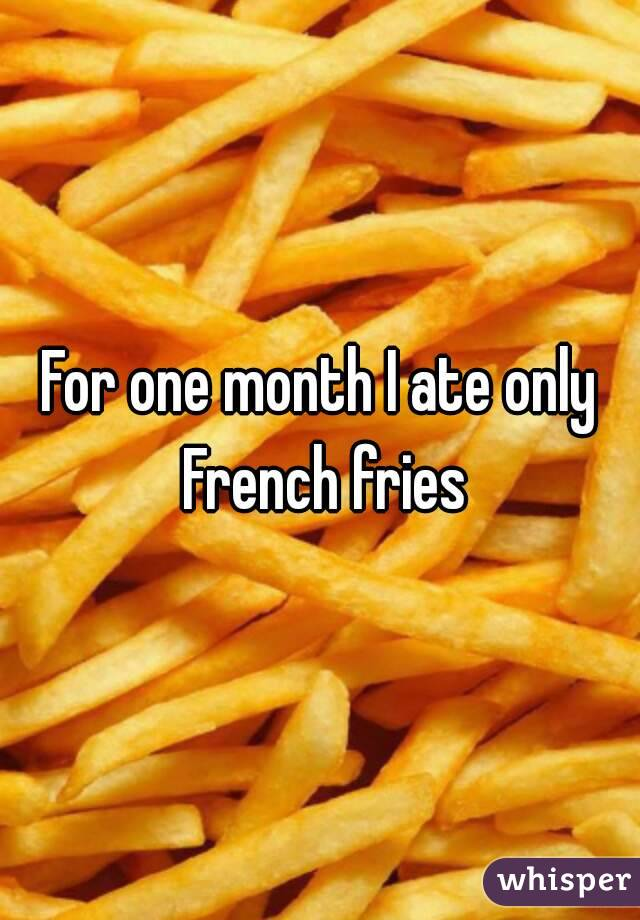 For one month I ate only French fries