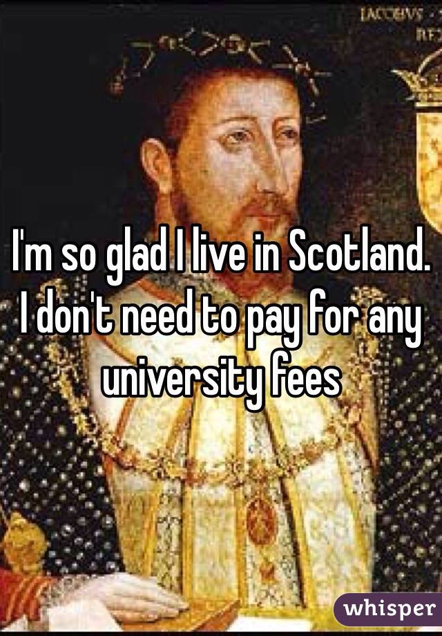 I'm so glad I live in Scotland. I don't need to pay for any university fees