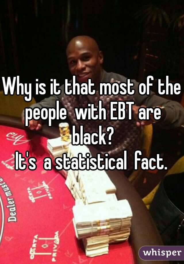 Why is it that most of the people  with EBT are black? It's  a statistical  fact.
