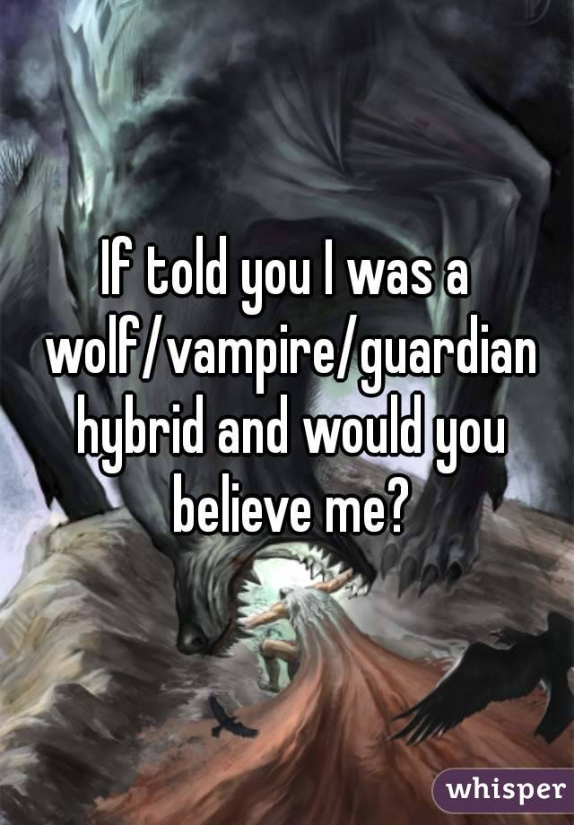 If told you I was a wolf/vampire/guardian hybrid and would you believe me?