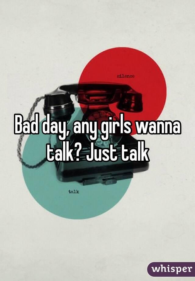 Bad day, any girls wanna talk? Just talk