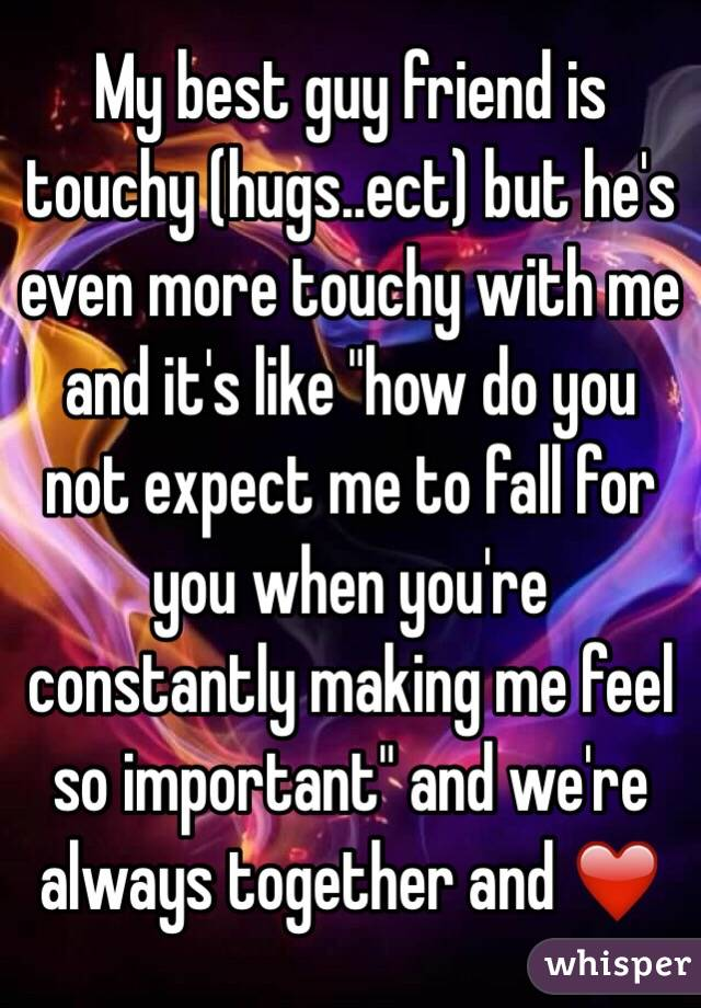 "My best guy friend is touchy (hugs..ect) but he's even more touchy with me and it's like ""how do you not expect me to fall for you when you're constantly making me feel so important"" and we're always together and ❤️"