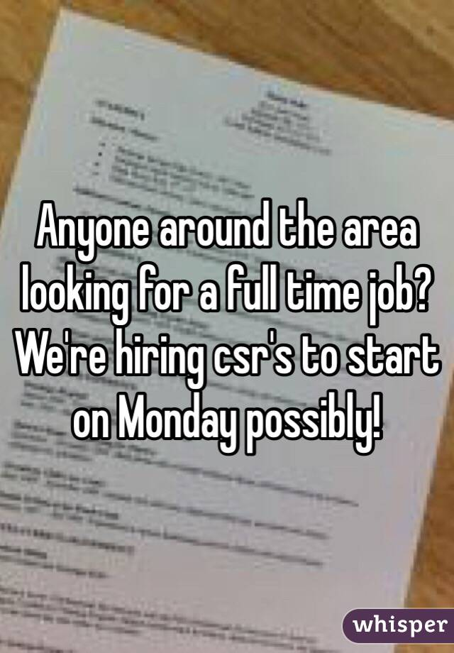 Anyone around the area looking for a full time job? We're hiring csr's to start on Monday possibly!