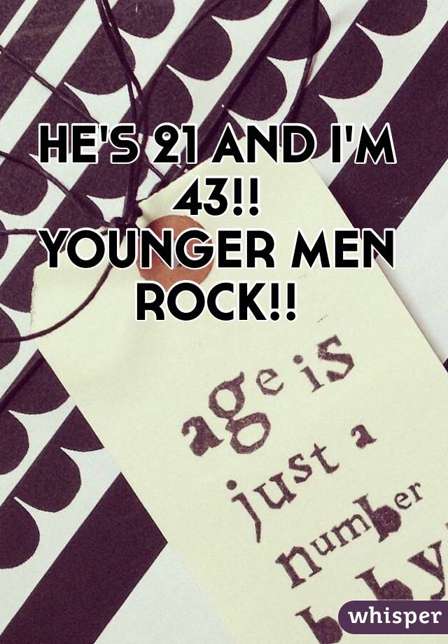 HE'S 21 AND I'M 43!!  YOUNGER MEN ROCK!!