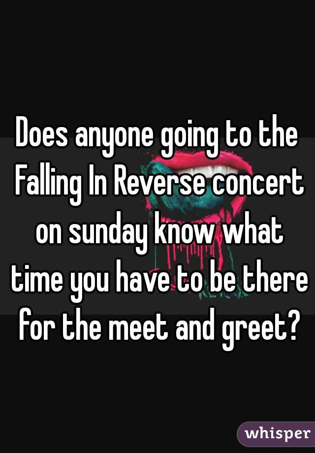 Does anyone going to the Falling In Reverse concert on sunday know what time you have to be there for the meet and greet?