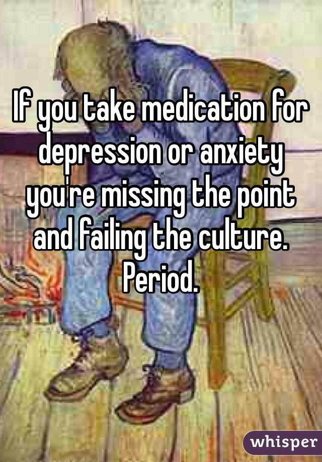 If you take medication for depression or anxiety you're missing the point and failing the culture. Period.