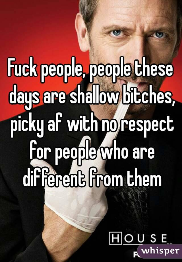 Fuck people, people these days are shallow bitches, picky af with no respect for people who are different from them