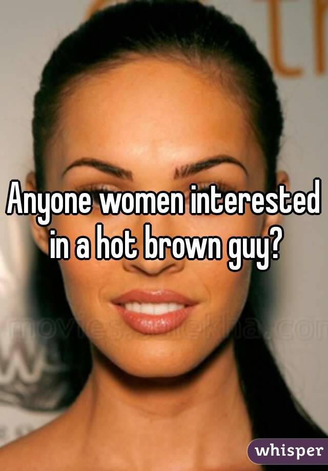 Anyone women interested in a hot brown guy?